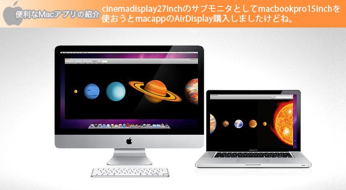 cinemadisplay27inchのサブモニタとしてmacbookpro15inchを使おうと macappのAirDisplay購入しましたけどね。。