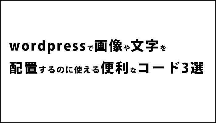 wordpressで画像や文字を配置するのに使える便利なコード3選。